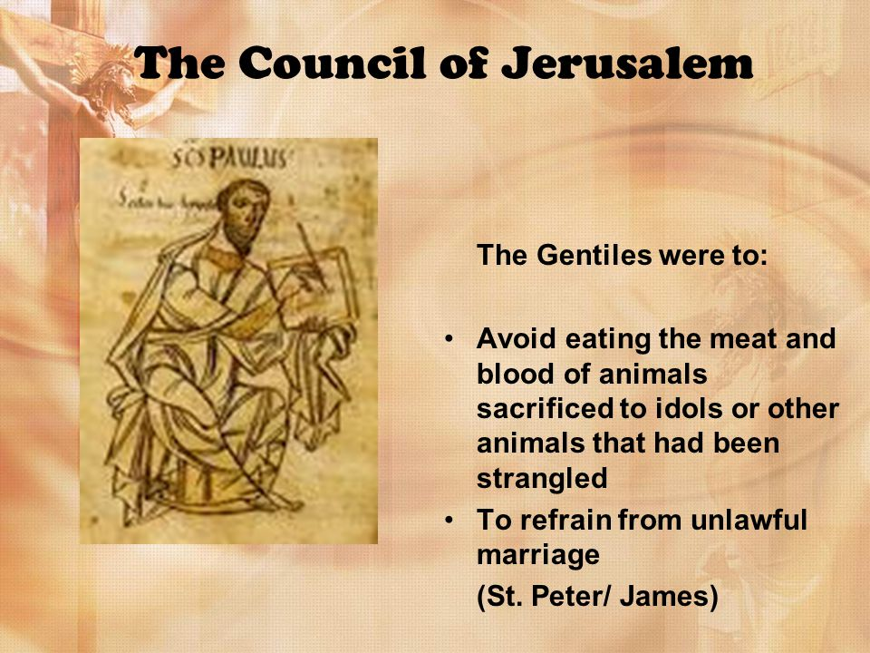 The Council of Jerusalem The Gentiles were to: Avoid eating the meat and blood of animals sacrificed to idols or other animals that had been strangled To refrain from unlawful marriage (St.