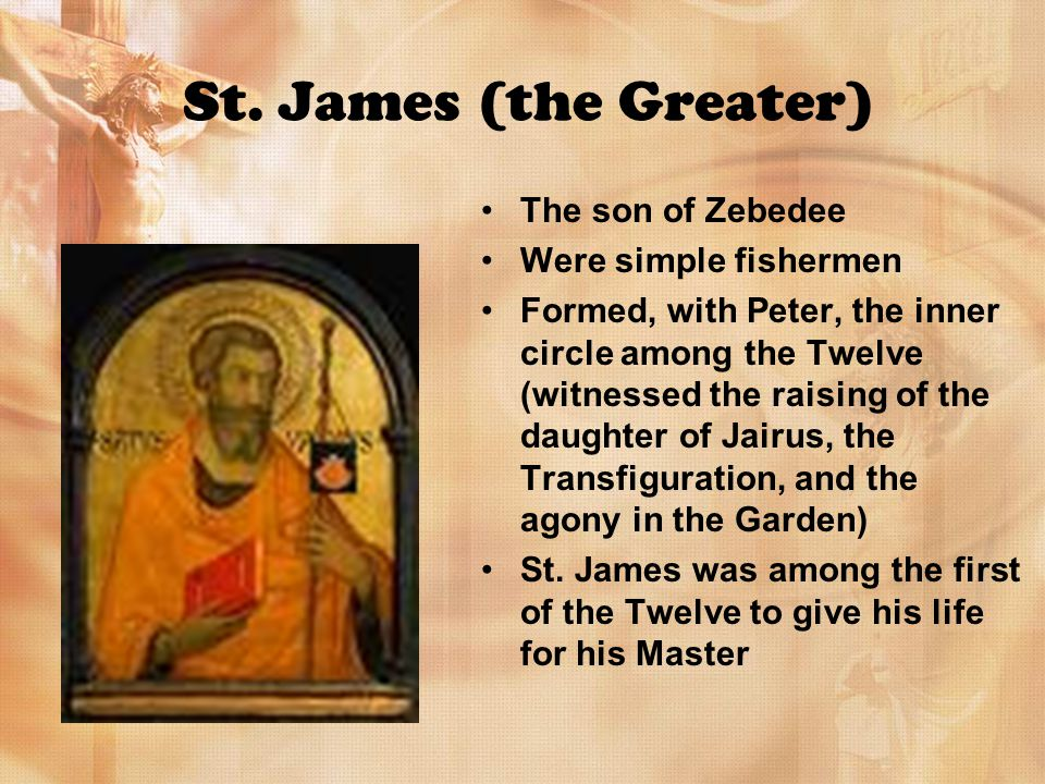 St. James (the Greater) The son of Zebedee Were simple fishermen Formed, with Peter, the inner circle among the Twelve (witnessed the raising of the d