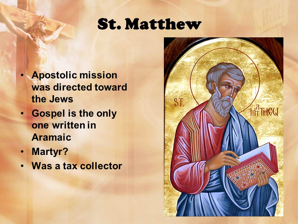 St. Matthew Apostolic mission was directed toward the Jews Gospel is the only one written in Aramaic Martyr? Was a tax collector