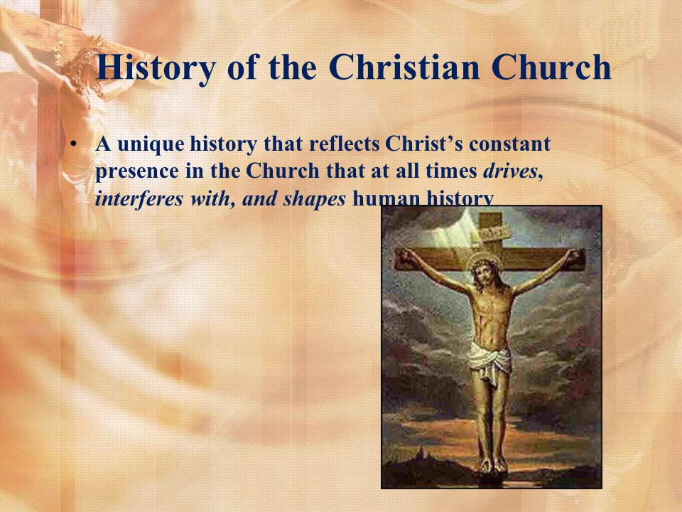 History of the Christian Church A unique history that reflects Christs constant presence in the Church that at all times drives, interferes with, and shapes human history