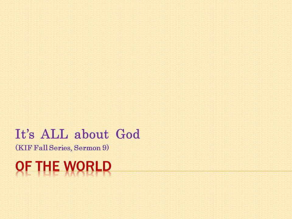 Its ALL about God (KIF Fall Series, Sermon 9)