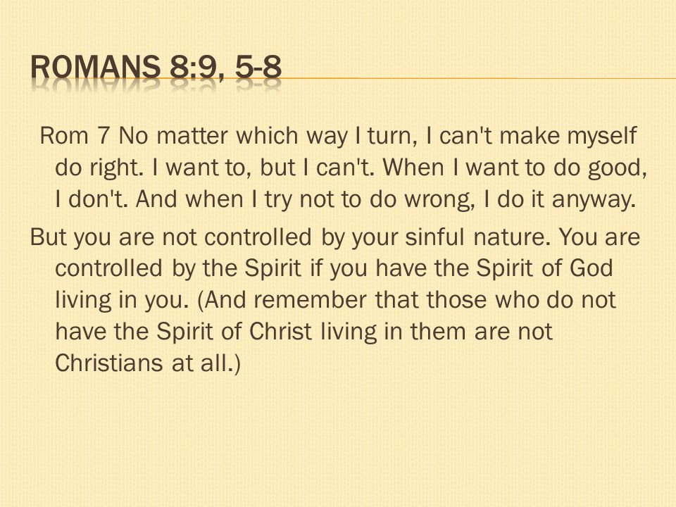 Rom 7 No matter which way I turn, I can't make myself do right. I want to, but I can't. When I want to do good, I don't. And when I try not to do wron