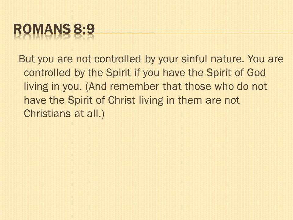 But you are not controlled by your sinful nature. You are controlled by the Spirit if you have the Spirit of God living in you. (And remember that tho