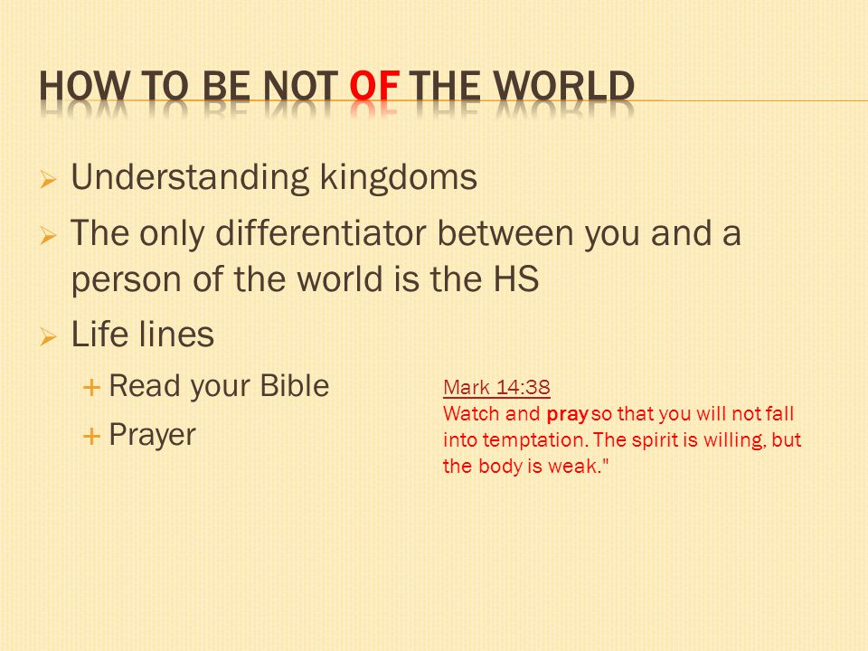 Understanding kingdoms The only differentiator between you and a person of the world is the HS Life lines Read your Bible Prayer Mark 14:38 Mark 14:38