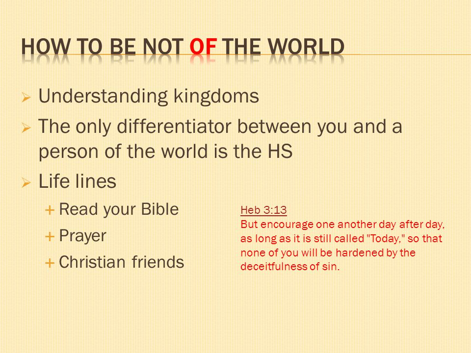 Understanding kingdoms The only differentiator between you and a person of the world is the HS Life lines Read your Bible Prayer Christian friends Heb
