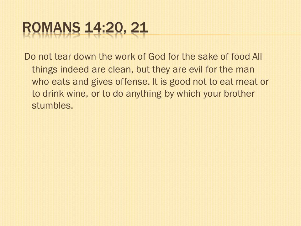 Do not tear down the work of God for the sake of food All things indeed are clean, but they are evil for the man who eats and gives offense. It is goo