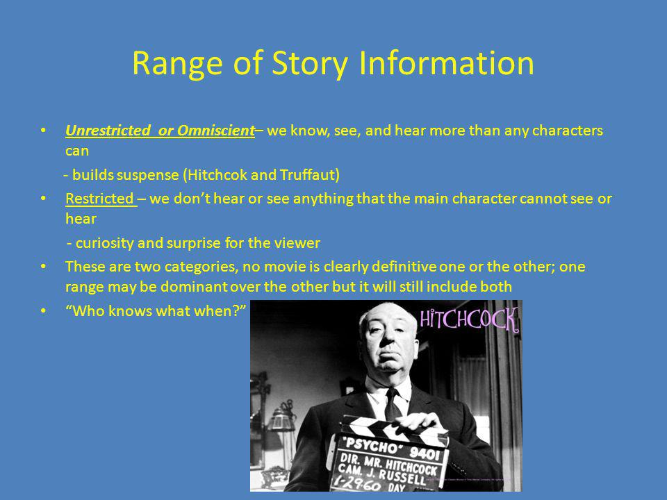 Range of Story Information Unrestricted or Omniscient– we know, see, and hear more than any characters can - builds suspense (Hitchcok and Truffaut) R