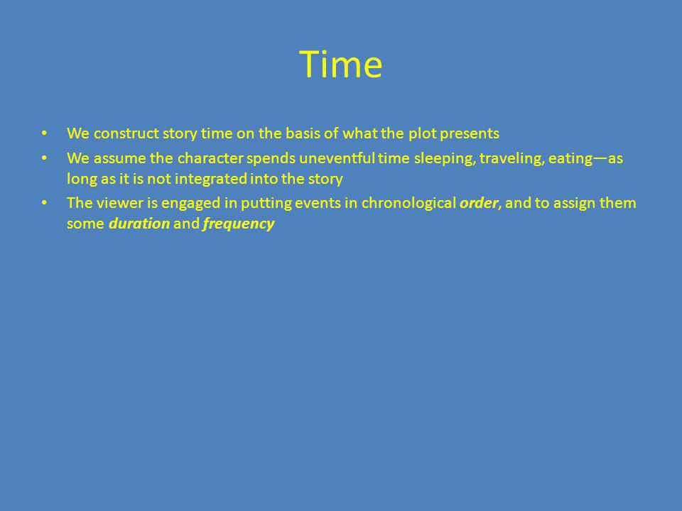 Time We construct story time on the basis of what the plot presents We assume the character spends uneventful time sleeping, traveling, eatingas long