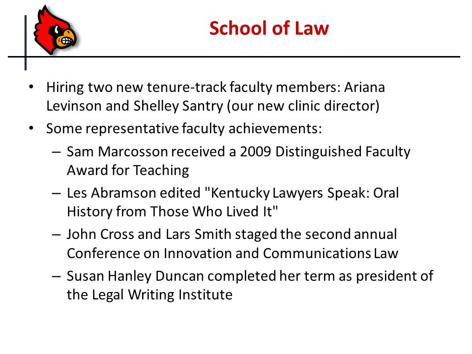 School of Law Hiring two new tenure-track faculty members: Ariana Levinson and Shelley Santry (our new clinic director) Some representative faculty achievements: – Sam Marcosson received a 2009 Distinguished Faculty Award for Teaching – Les Abramson edited Kentucky Lawyers Speak: Oral History from Those Who Lived It – John Cross and Lars Smith staged the second annual Conference on Innovation and Communications Law – Susan Hanley Duncan completed her term as president of the Legal Writing Institute