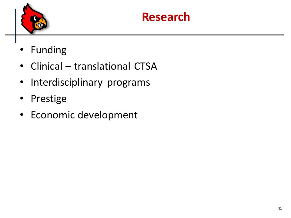 Funding Clinical – translational CTSA Interdisciplinary programs Prestige Economic development Research 45