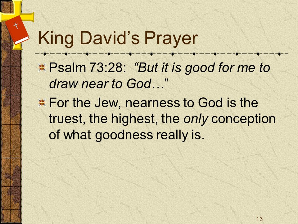 King Davids Prayer Psalm 73:28: But it is good for me to draw near to God… For the Jew, nearness to God is the truest, the highest, the only conception of what goodness really is.