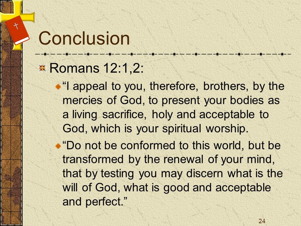 Conclusion Romans 12:1,2: I appeal to you, therefore, brothers, by the mercies of God, to present your bodies as a living sacrifice, holy and acceptable to God, which is your spiritual worship.