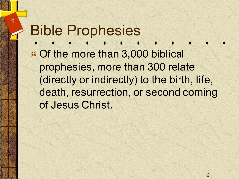 Bible Prophesies Of the more than 3,000 biblical prophesies, more than 300 relate (directly or indirectly) to the birth, life, death, resurrection, or