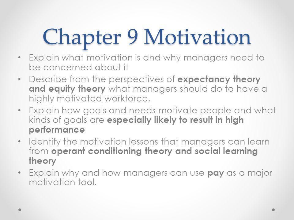 Chapter 9 Motivation Explain what motivation is and why managers need to be concerned about it Describe from the perspectives of expectancy theory and equity theory what managers should do to have a highly motivated workforce.