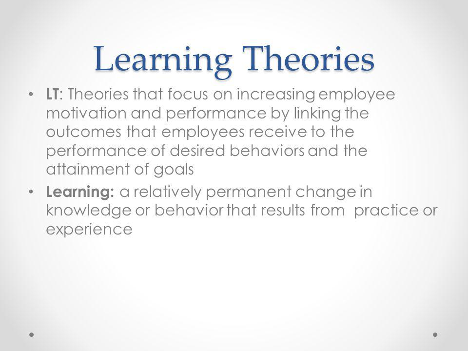 Learning Theories LT : Theories that focus on increasing employee motivation and performance by linking the outcomes that employees receive to the per