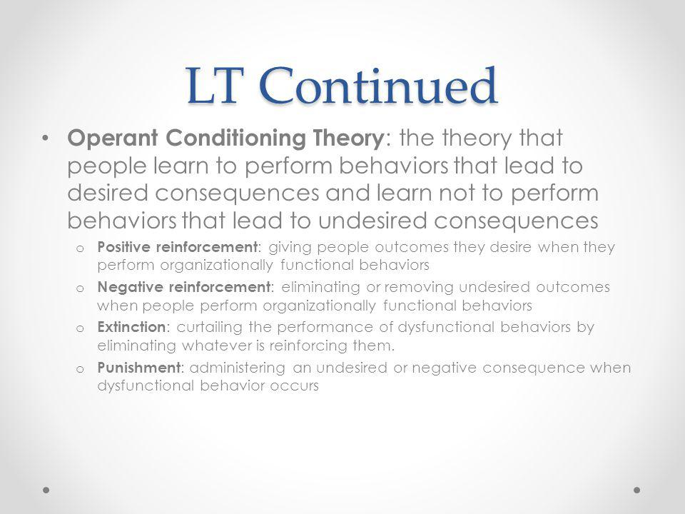 LT Continued Operant Conditioning Theory : the theory that people learn to perform behaviors that lead to desired consequences and learn not to perform behaviors that lead to undesired consequences o Positive reinforcement : giving people outcomes they desire when they perform organizationally functional behaviors o Negative reinforcement : eliminating or removing undesired outcomes when people perform organizationally functional behaviors o Extinction : curtailing the performance of dysfunctional behaviors by eliminating whatever is reinforcing them.