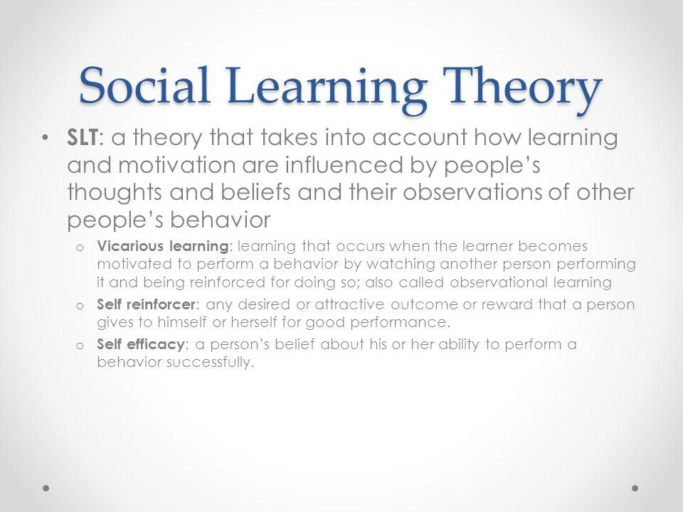 Social Learning Theory SLT : a theory that takes into account how learning and motivation are influenced by peoples thoughts and beliefs and their observations of other peoples behavior o Vicarious learning : learning that occurs when the learner becomes motivated to perform a behavior by watching another person performing it and being reinforced for doing so; also called observational learning o Self reinforcer : any desired or attractive outcome or reward that a person gives to himself or herself for good performance.