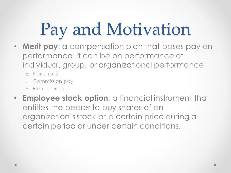 Pay and Motivation Merit pay : a compensation plan that bases pay on performance. It can be on performance of individual, group, or organizational per