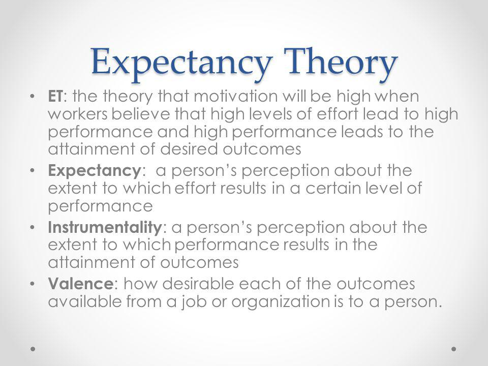 Expectancy Theory ET : the theory that motivation will be high when workers believe that high levels of effort lead to high performance and high performance leads to the attainment of desired outcomes Expectancy : a persons perception about the extent to which effort results in a certain level of performance Instrumentality : a persons perception about the extent to which performance results in the attainment of outcomes Valence : how desirable each of the outcomes available from a job or organization is to a person.