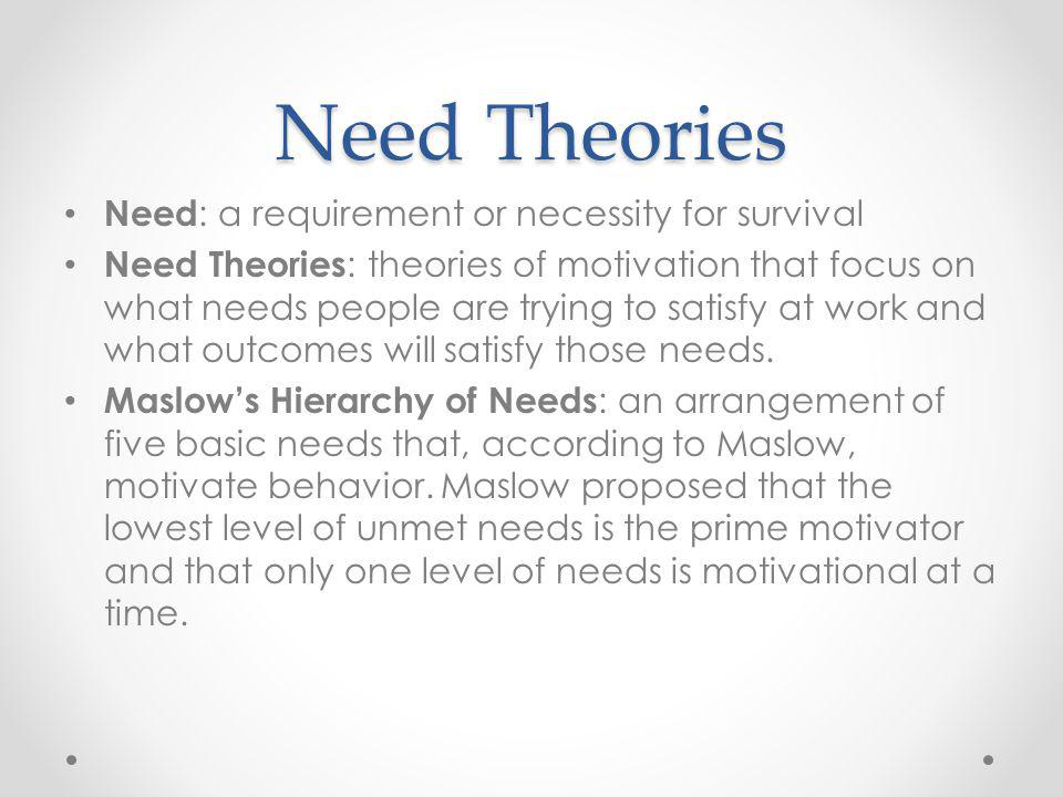 Need Theories Need : a requirement or necessity for survival Need Theories : theories of motivation that focus on what needs people are trying to sati