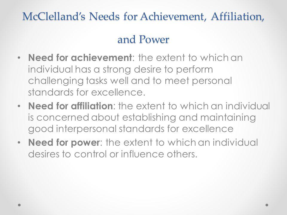 McClellands Needs for Achievement, Affiliation, and Power Need for achievement : the extent to which an individual has a strong desire to perform challenging tasks well and to meet personal standards for excellence.