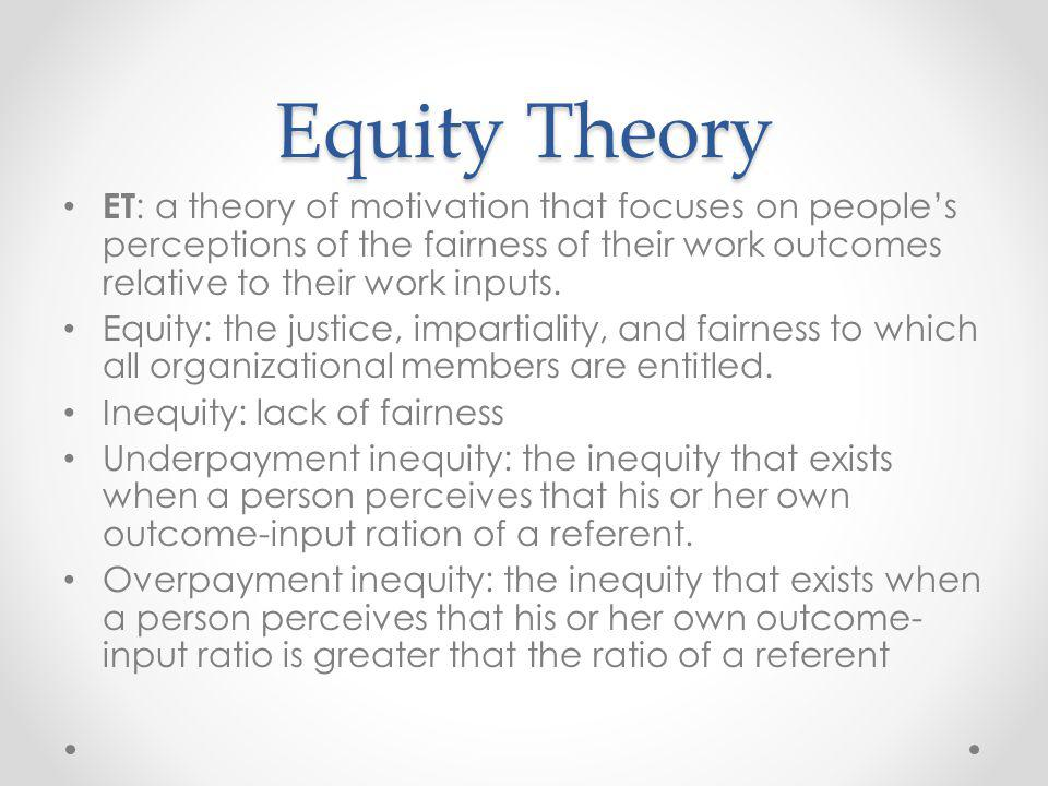 Equity Theory ET : a theory of motivation that focuses on peoples perceptions of the fairness of their work outcomes relative to their work inputs. Eq