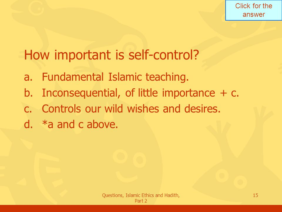 Click for the answer Questions, Islamic Ethics and Hadith, Part 2 15 How important is self-control? a.Fundamental Islamic teaching. b.Inconsequential,