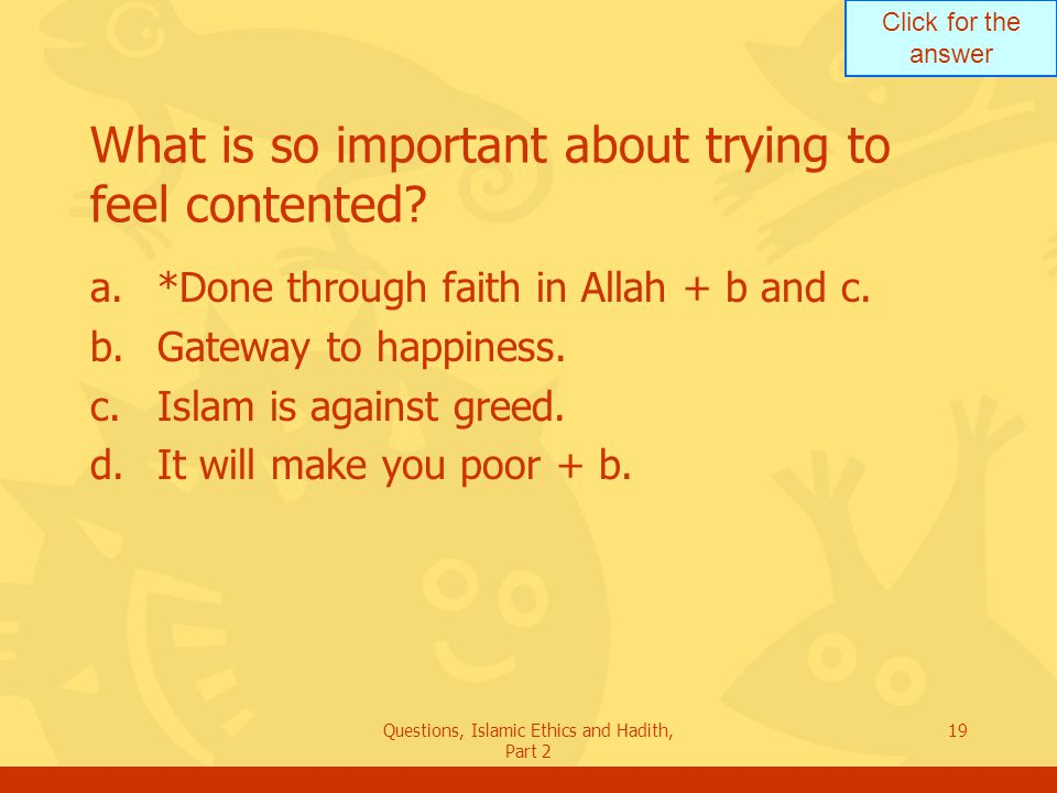 Click for the answer Questions, Islamic Ethics and Hadith, Part 2 19 What is so important about trying to feel contented? a.*Done through faith in All