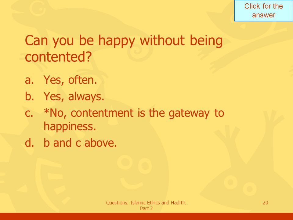 Click for the answer Questions, Islamic Ethics and Hadith, Part 2 20 Can you be happy without being contented? a.Yes, often. b.Yes, always. c.*No, con