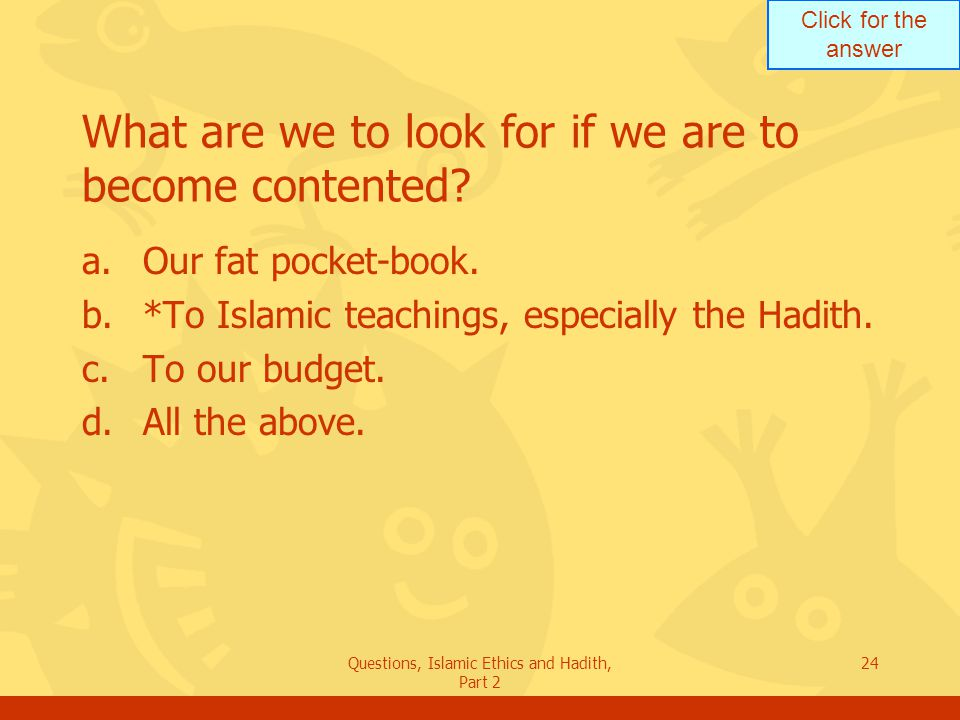 Click for the answer Questions, Islamic Ethics and Hadith, Part 2 24 What are we to look for if we are to become contented? a.Our fat pocket-book. b.*