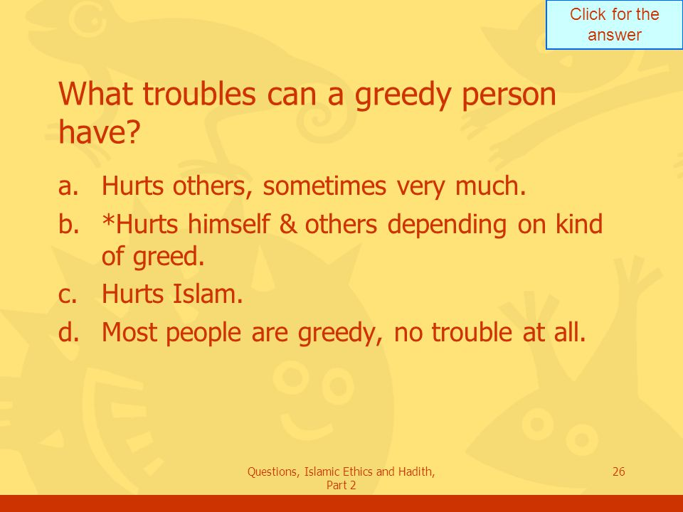 Click for the answer Questions, Islamic Ethics and Hadith, Part 2 26 What troubles can a greedy person have? a.Hurts others, sometimes very much. b.*H