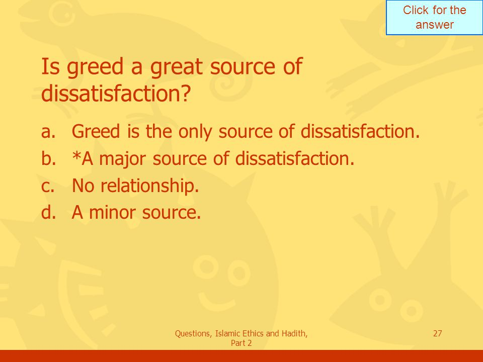 Click for the answer Questions, Islamic Ethics and Hadith, Part 2 27 Is greed a great source of dissatisfaction? a.Greed is the only source of dissati