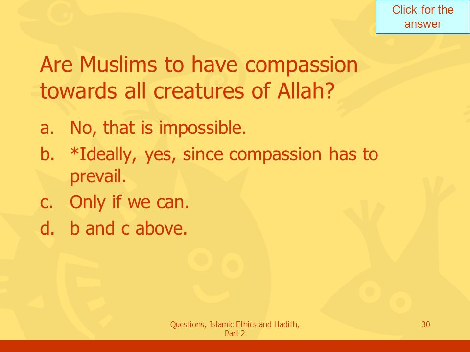Click for the answer Questions, Islamic Ethics and Hadith, Part 2 30 Are Muslims to have compassion towards all creatures of Allah? a.No, that is impo