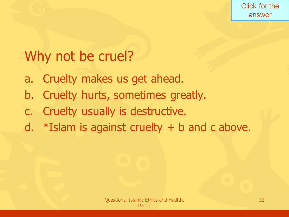 Click for the answer Questions, Islamic Ethics and Hadith, Part 2 32 Why not be cruel? a.Cruelty makes us get ahead. b.Cruelty hurts, sometimes greatl