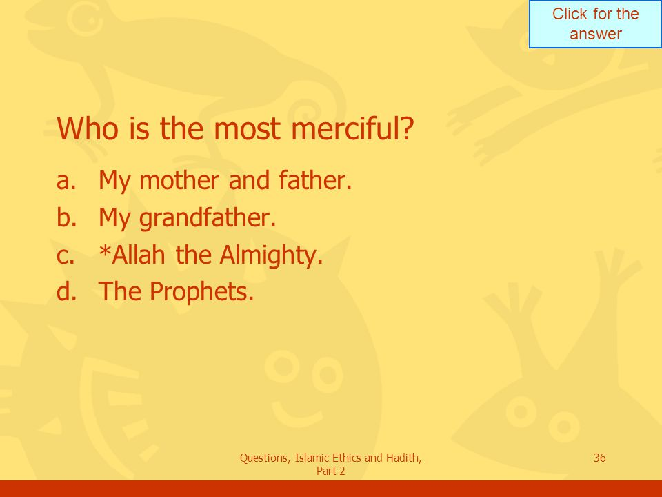 Click for the answer Questions, Islamic Ethics and Hadith, Part 2 36 Who is the most merciful? a.My mother and father. b.My grandfather. c.*Allah the