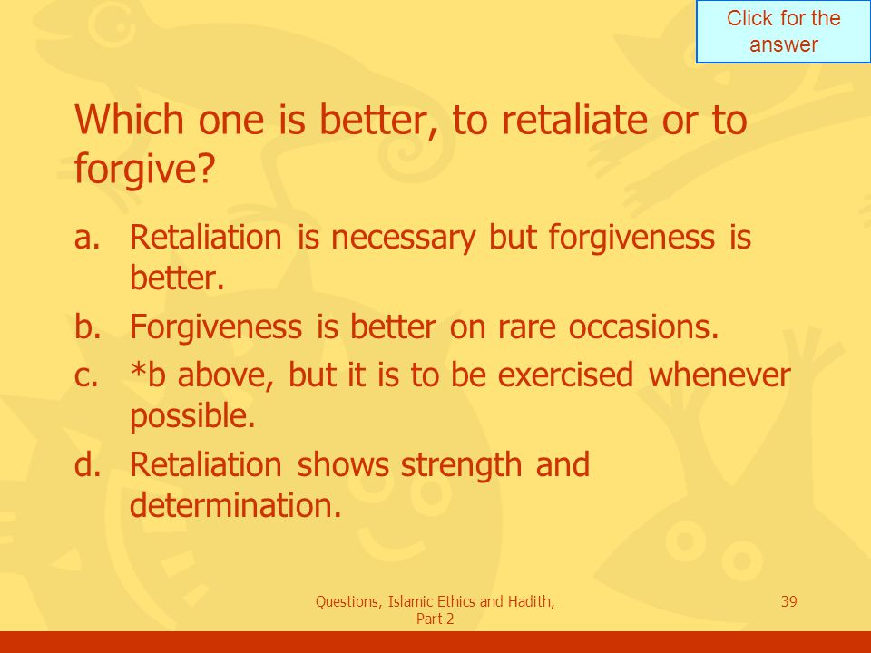 Click for the answer Questions, Islamic Ethics and Hadith, Part 2 39 Which one is better, to retaliate or to forgive? a.Retaliation is necessary but f