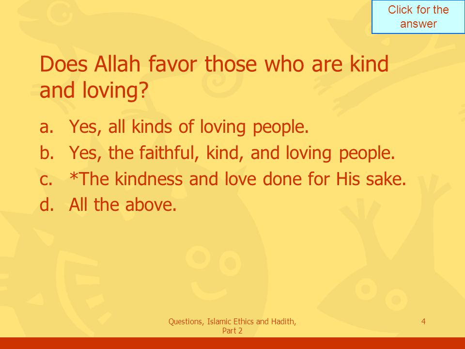 Click for the answer Questions, Islamic Ethics and Hadith, Part 2 4 Does Allah favor those who are kind and loving? a.Yes, all kinds of loving people.