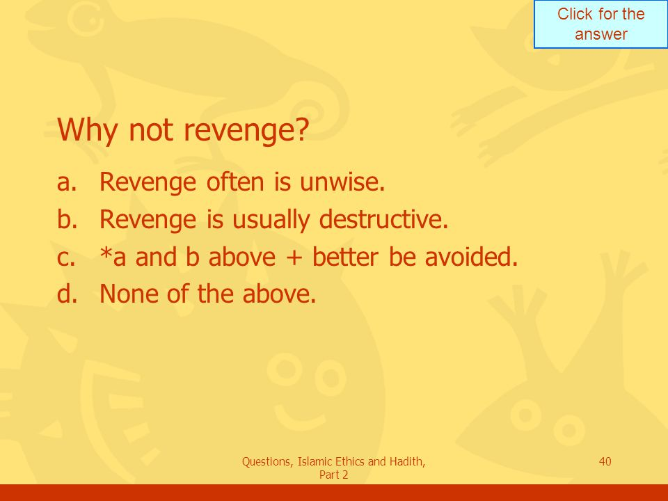 Click for the answer Questions, Islamic Ethics and Hadith, Part 2 40 Why not revenge? a.Revenge often is unwise. b.Revenge is usually destructive. c.*