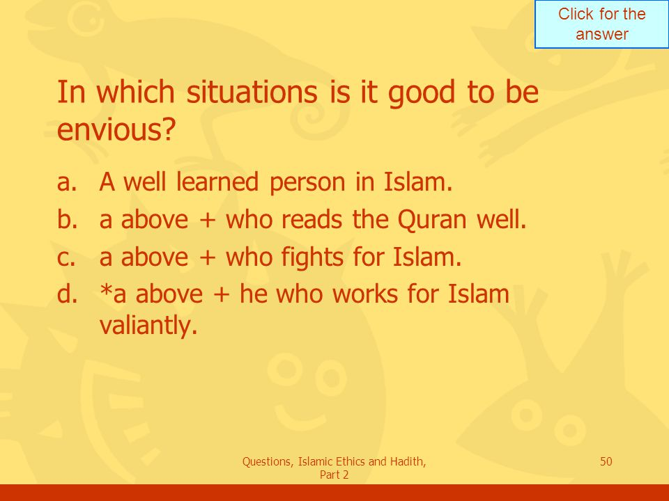 Click for the answer Questions, Islamic Ethics and Hadith, Part 2 50 In which situations is it good to be envious? a.A well learned person in Islam. b