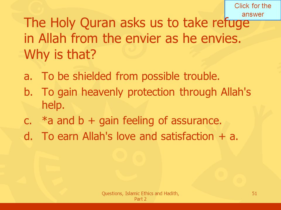 Click for the answer Questions, Islamic Ethics and Hadith, Part 2 51 The Holy Quran asks us to take refuge in Allah from the envier as he envies. Why
