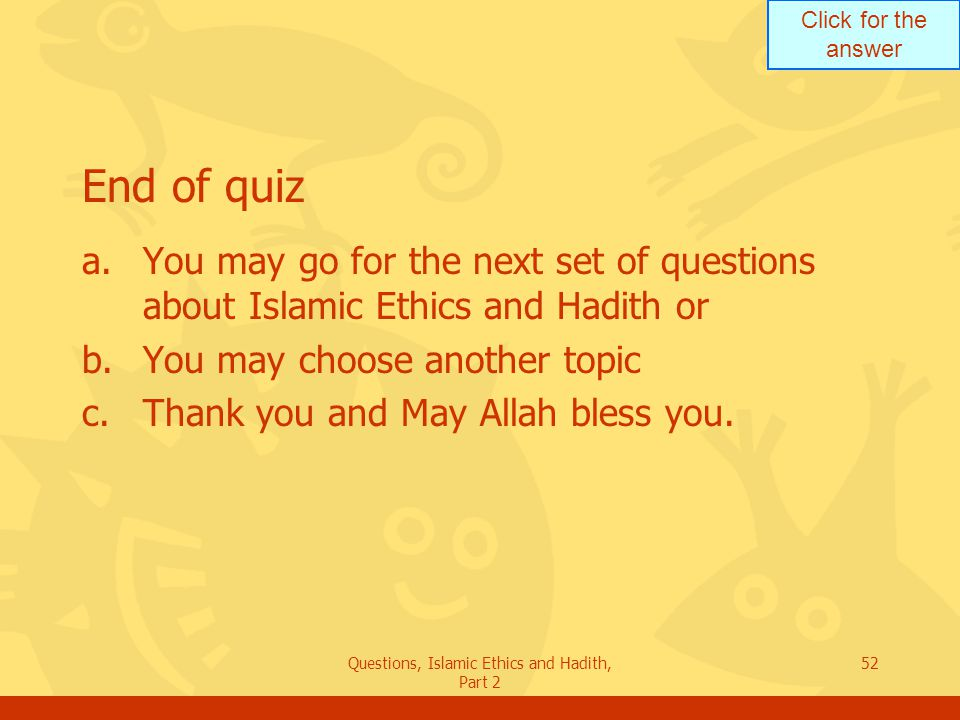 Click for the answer Questions, Islamic Ethics and Hadith, Part 2 52 End of quiz a.You may go for the next set of questions about Islamic Ethics and H