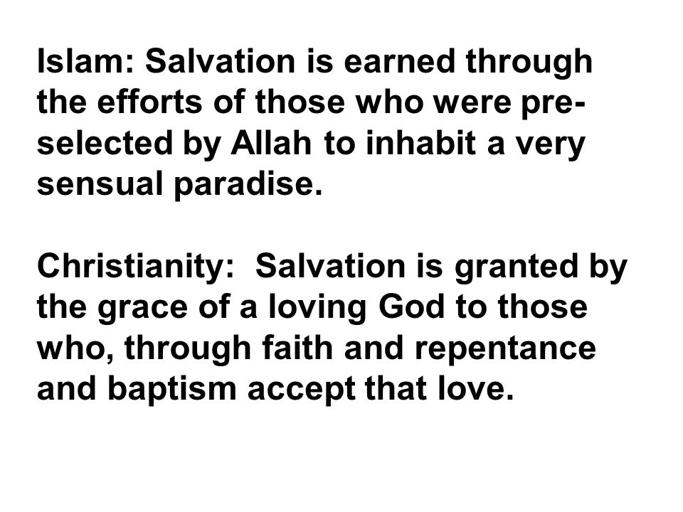 Islam: Salvation is earned through the efforts of those who were pre- selected by Allah to inhabit a very sensual paradise. Christianity: Salvation is