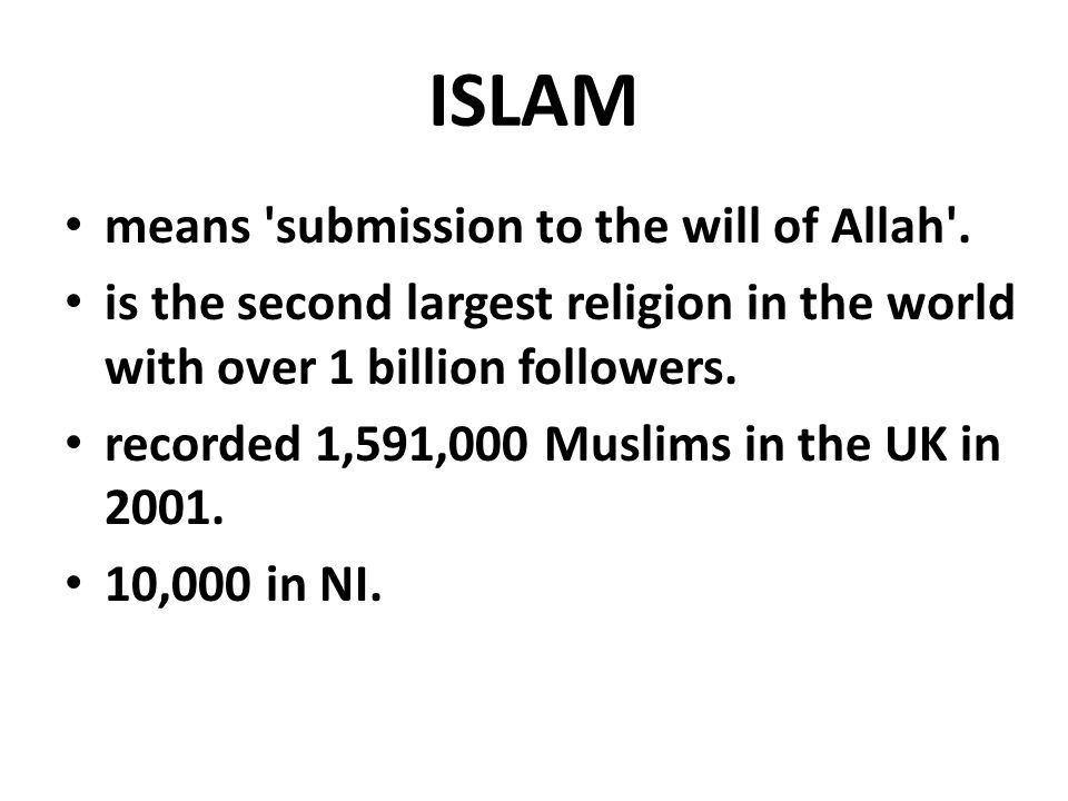ISLAM means 'submission to the will of Allah'. is the second largest religion in the world with over 1 billion followers. recorded 1,591,000 Muslims i