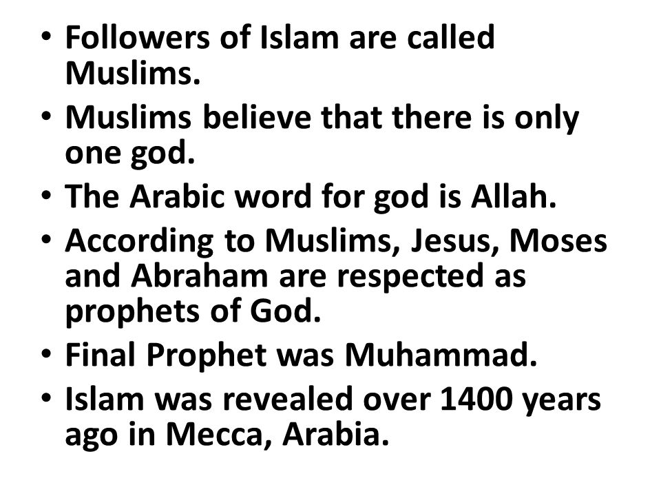 Followers of Islam are called Muslims.Muslims believe that there is only one god.