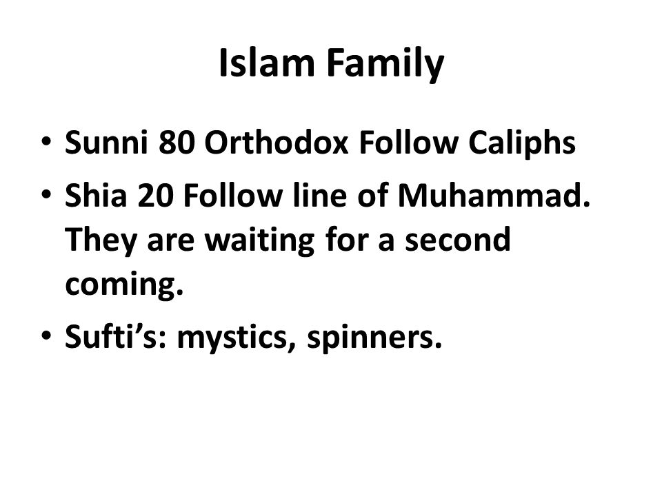 Islam Family Sunni 80 Orthodox Follow Caliphs Shia 20 Follow line of Muhammad. They are waiting for a second coming. Suftis: mystics, spinners.