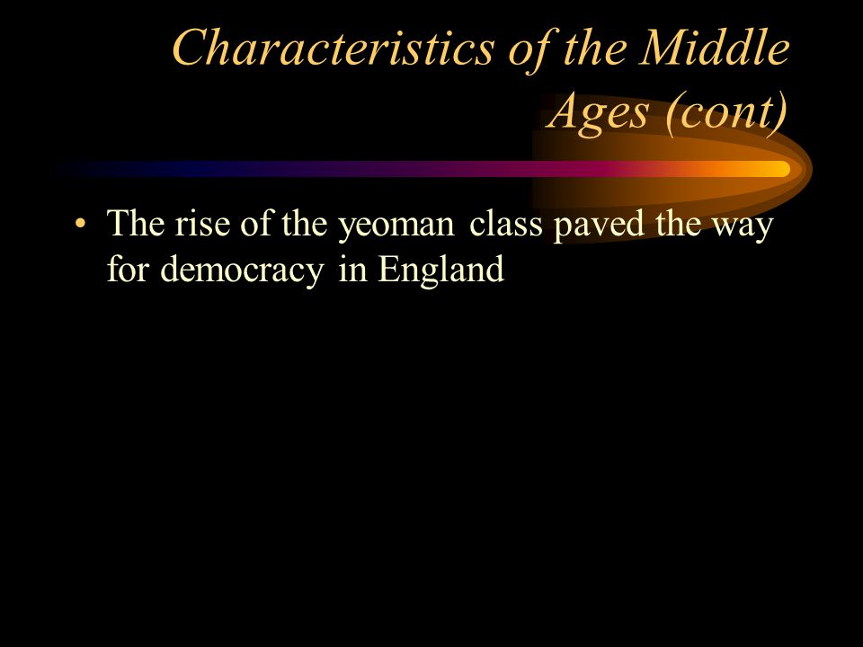Characteristics of the Middle Ages (cont) The rise of the yeoman class paved the way for democracy in England