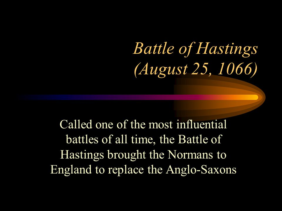 Battle of Hastings (August 25, 1066) Called one of the most influential battles of all time, the Battle of Hastings brought the Normans to England to replace the Anglo-Saxons