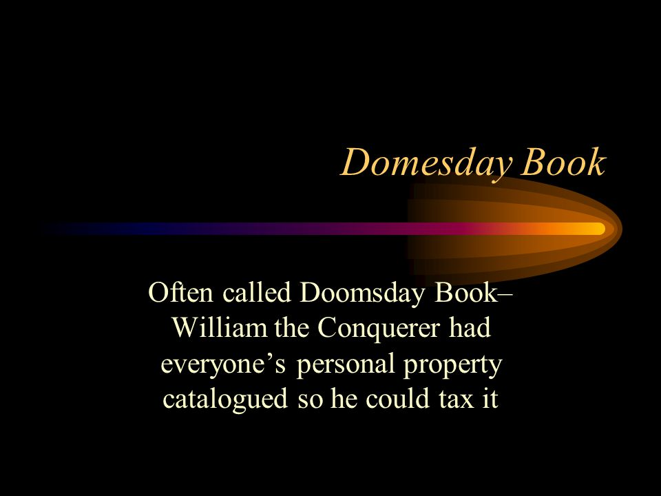 Domesday Book Often called Doomsday Book– William the Conquerer had everyones personal property catalogued so he could tax it