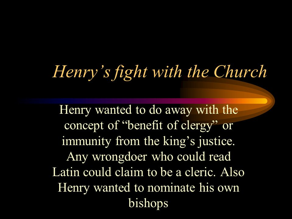 Henrys fight with the Church Henry wanted to do away with the concept of benefit of clergy or immunity from the kings justice.