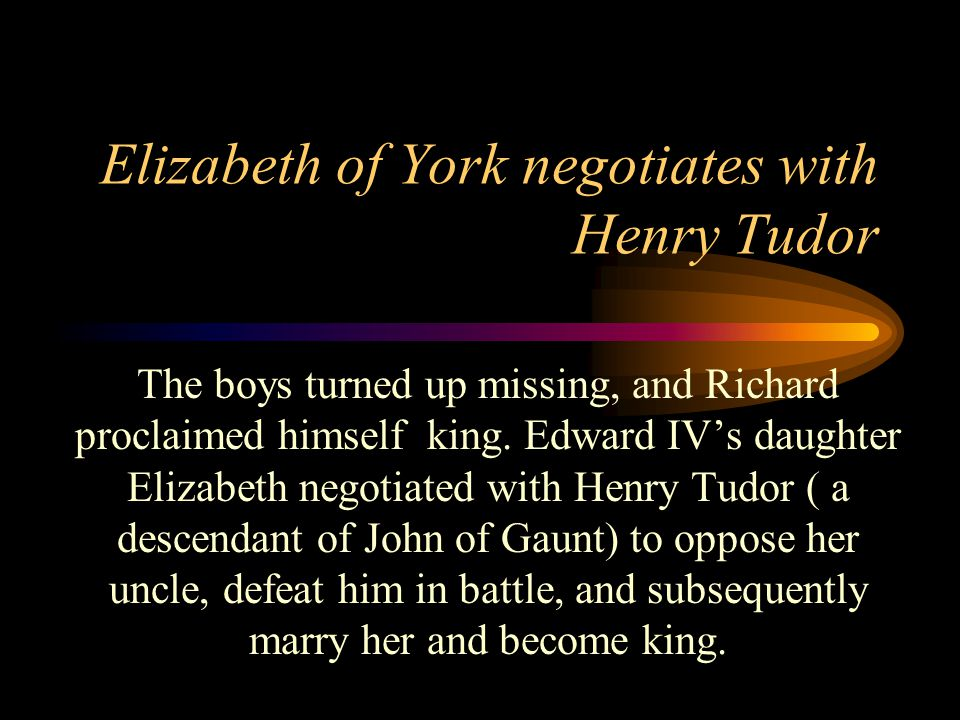 Elizabeth of York negotiates with Henry Tudor The boys turned up missing, and Richard proclaimed himself king.